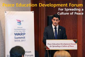 A STEP TOWARDS PEACE Peace Education Forum for Spreading a Culture of Peace WARP Summit values of peace Spreading a culture of peace Sanctity of Life Peace education Ministers and Education Specialists Loyalty and Filial Piety HWPL Peace Academies generation to generation education mechanisms education is essential DPCW Declaration of Peace and Cessation of War culture of peace Co-Existence and Sustainability a cultural asset