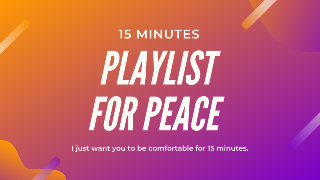 A STEP TOWARDS PEACE 15 Minutes Playlist for Peace Playlist for Peace Peace is a promise novel coronavirus COVID-19